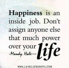 Happiness is an inside job. Don't assign anyone else that much power over your life. - Mandy Hale #happy #life It is very hard to keep up a fitness program if you're not happy. It's an inside job. #Fitness matters