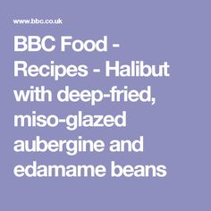 BBC Food - Recipes - Halibut with deep-fried, miso-glazed aubergine and edamame beans