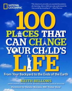 100 Places That Can Change Your Child's Life by Keith Bellows. Kids who learn to travel will travel to learn.National Geographic TravelerEditor Keith Bellows sends you and your children globetrotting for life-changing vacations that will expand their horizons and shape their perspectives. 4/25/13.