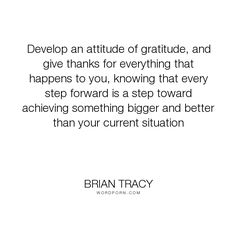 """Brian Tracy - """"Develop an attitude of gratitude, and give thanks for everything that happens to..."""". life, wisdom"""