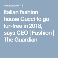 Italian fashion house Gucci to go fur-free in 2018, says CEO | Fashion | The Guardian