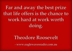 Far and away the best prize that lifes offers is the chance to work hard at work worth doing.  Theodore Roosevelt
