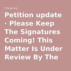Petition update · Please Keep The Signatures Coming! This Matter Is Under Review By The U.S. Justice Department. · Change.org