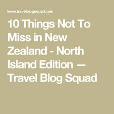 10 Things Not To Miss in New Zealand - North Island Edition — Travel Blog Squad