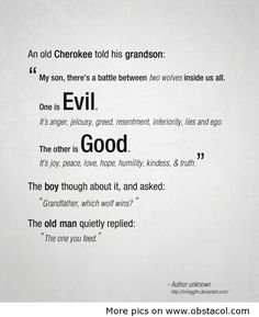 """An old Cherokee told his grandson: """"My son, there's a battle between two wolves inside us all. One is Evil. It's anger, jealousy, greed, resentment, inferiority, lies and ego. The other is Good. It's joy, peace, love, hope, humility, kindness, & truth."""" The boy thought about it, and asked: """"Grandfather, which wolf wins?"""" The old man quietly replied: """"The one you feed."""""""