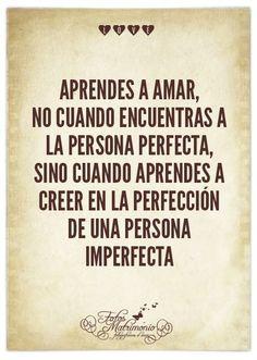 Aprendes a amar, no cuando encuentras a la persona perfecta, sino cuando aprendes a...