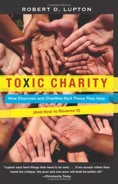 Toxic Charity: How Churches and Charities Hurt Those They Help, And How to Reverse It by Robert D. Lupton,http://www.amazon.com/dp/0062076213/ref=cm_sw_r_pi_dp_OGpgtb0AKX4MPTW7
