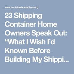 "23 Shipping Container Home Owners Speak Out: ""What I Wish I'd Known Before Building My Shipping Container Home"" 