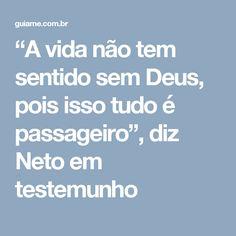 """""""A vida não tem sentido sem Deus, pois isso tudo é passageiro"""", diz Neto em testemunho"""