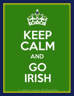 Keep calm and GO IRISH!!! The Notre Dame Fighting Irish!