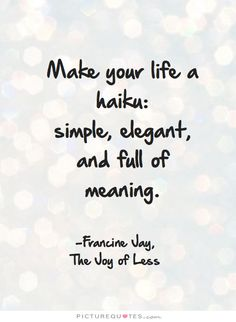 Make your life a haiku: simple, elegant, and full of meaning. -Francine Jay, The Joy of Less