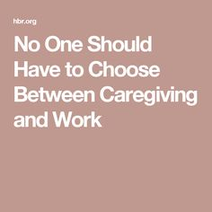 No One Should Have to Choose Between Caregiving and Work