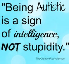 """Being Autistic is a sign of intelligence, not stupidity."""