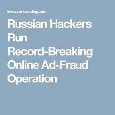 Russian Hackers Run Record-Breaking Online Ad-Fraud Operation