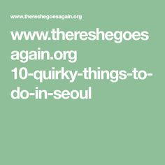 www.thereshegoesagain.org 10-quirky-things-to-do-in-seoul