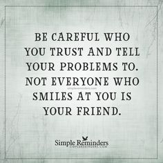 Be careful who you trust Be careful who you trust and tell your problems to. Not everyone who smiles at you is your friend. — Unknown Author