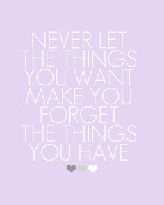 Never forget what you have...