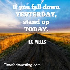 Motivational quote: If you fell down yesterday, stand up today. ~ H.G. Wells