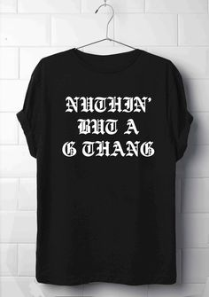 Nuthin' But A G Thang T-Shirt, SWAG T-Shirt, Snoop T-Shirt, Gangsta, Rap, R N' B T-Shirt, Old School T-Shirt, Tops and Tees, Quote's T-Shirt by 13SameOnly on Etsy