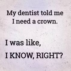 My dentist told me I need a crown. Dentist Quotes, Dentist Humor, My Dentist, Pediatric Dentist, Funny Dental Quotes, Funny Dentist, Quotable Quotes, Wisdom Quotes, Humor Quotes