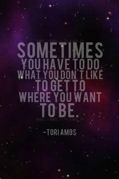 Sometimes you must do what you don't like to get to where you want to be.