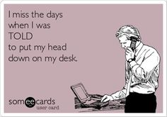 I miss the days when I was TOLD to put my head down on my desk.
