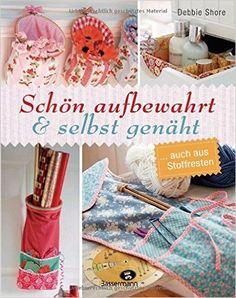 Schön aufbewahrt und selbst genäht: ... auch aus Stoffresten: Amazon.de: Debbie Shore: Bücher
