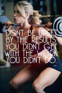 Don't be upset by the results you didn't get, with the work you didn't do.