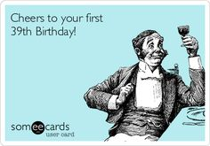 Cheers to your first 39th Birthday!