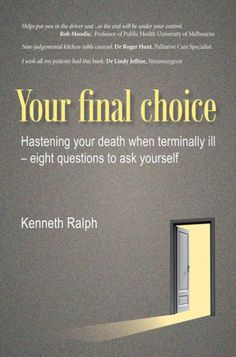 Your Final Choice (Hastening Your Death When Terminally Ill - Eight Questions to Ask Yourself; BY Kenneth Ralph; Imprint: Wipf and Stock). How do we make those ever so difficult end-of-life choices when suffering from an incurable, terminal illness? How can the last phase of our life be managed in a proactive and self-respecting way? What options are open to us? Do we have to leave it to fate, to a deity, to mother nature, or to others to decide how those last weeks or months will be…