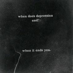 """""""Quando a depressão termina? Quando você termina."""""""