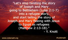 """Let's stop twisting the story of Joseph and Mary going to Bethlehem (Luke 2:1-7) into a refugee story, and start telling the story of Joseph and Mary fleeing with Jesus to Egypt as refugees(Matthew 2:13-18)."" - Y. Knott"
