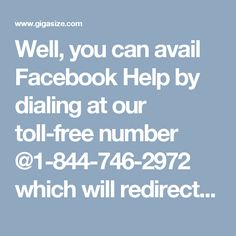 Well, you can avail Facebook Help by dialing at our toll-free number @1-844-746-2972 which will redirect you to our experts who will assist you in the following manner: - Our Facebook help team is hailed by all across the world because they always provide the best customer services to their customers without taking too much time or any charge. 100% customer satisfaction. http://www.monktech.net/facebook-contact-help-line-number.html