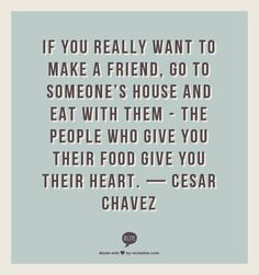 the people who give you their food give you their heart — Cesar Chavez