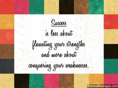 Success is less about flaunting your strengths, and more about conquering your weaknesses. via WishesMessages.com