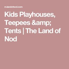 Kids Playhouses, Teepees & Tents | The Land of Nod