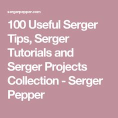 100 Useful Serger Tips, Serger Tutorials and Serger Projects Collection - Serger Pepper