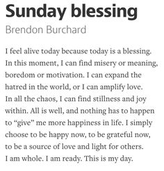 """I feel alive today because today is a blessing. In this moment, I can find misery or meaning, boredom or motivation. I can expand the hatred in the world, or I can amplify love. In all the chaos, I can find stillness and joy within. All is well, and nothing has to happen to """"give"""" me more happiness in life. I simply choose to be happy now, to be grateful now, to be a source of love and light for others. I am whole. I am ready. This is my day. by Brendon Burchard"""