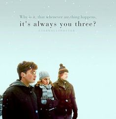Why is it, that whenever anything happens, it's always you three?