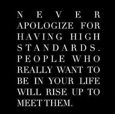Never apologize for having high standards...