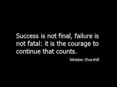 """Success is not final, failure is not fatal: it is The courage to continue that counts."" Winston Churchill"