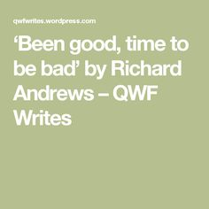 'Been good, time to be bad' by Richard Andrews – QWF Writes