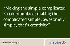 Making the complicated simple, awesomely simple, that's creativity. --Charles Mingus--