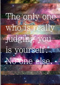 The only one who is really judging you is yourself. No one else.