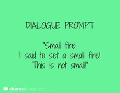 "Dialogue Prompt || ""Small fire! I said to set a small fire! This is not small!"""