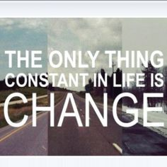 the only constant thing in life is change.