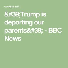'Trump is deporting our parents' - BBC News