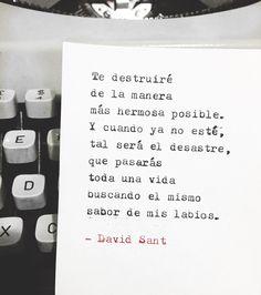 Te destruiré de la manera más hermosa posible. Y cuando ya no esté, tal será el desastre, que pasarás toda una vida buscando el mismo sabor de mis labios. - David Sant