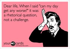 Dear life, When I said 'can my day get any worse?' it was a rhetorical question, not a challenge.