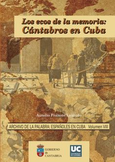 Los ecos de la memoria : cántabros en Cuba / Aurelio Francos Lauredo PublicaciónSantander : Editorial de la Universidad de Cantabria, 2014